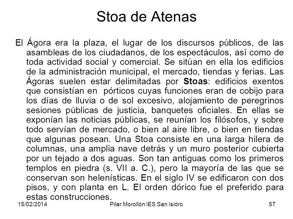15/02/2014Pilar Morollón IES San Isidro57 Stoa de Atenas El Ágora era la plaza, el lugar de los discursos públicos, de las asambleas de los ciudadanos