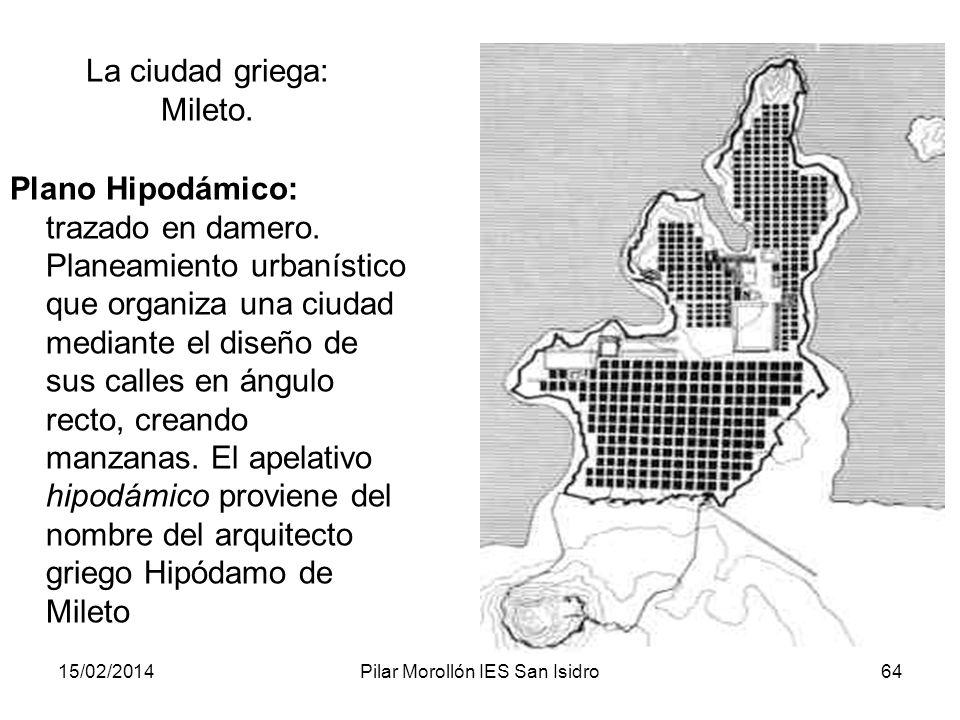 15/02/2014Pilar Morollón IES San Isidro64 La ciudad griega: Mileto. Plano Hipodámico: trazado en damero. Planeamiento urbanístico que organiza una ciu