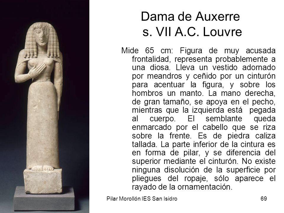 15/02/2014Pilar Morollón IES San Isidro69 Dama de Auxerre s. VII A.C. Louvre Mide 65 cm: Figura de muy acusada frontalidad, representa probablemente a