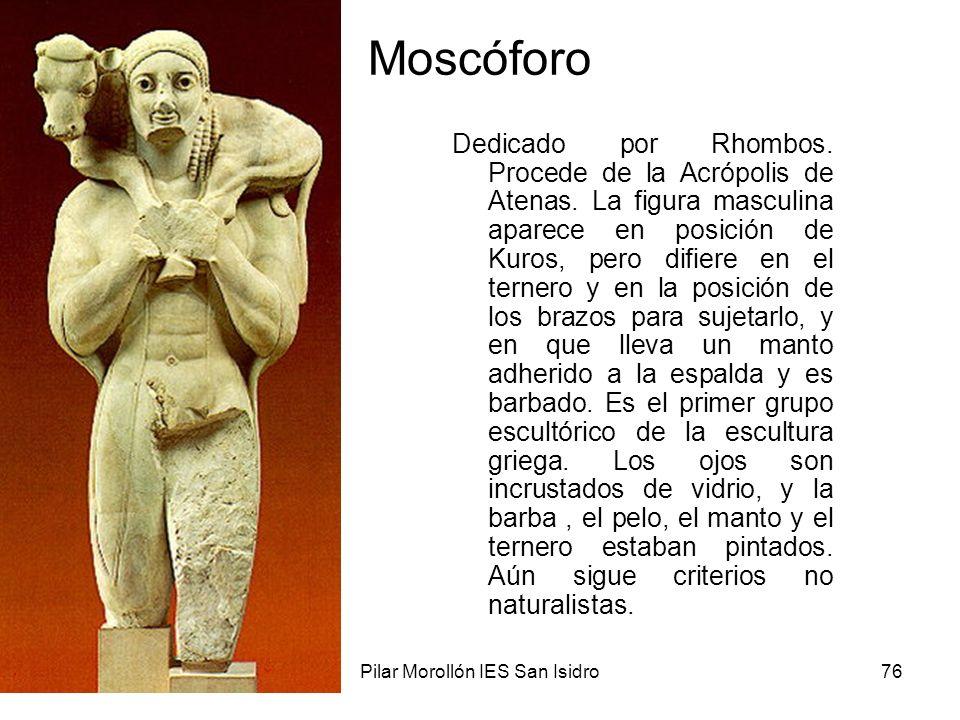 15/02/2014Pilar Morollón IES San Isidro76 Moscóforo Dedicado por Rhombos. Procede de la Acrópolis de Atenas. La figura masculina aparece en posición d