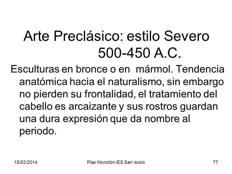15/02/2014Pilar Morollón IES San Isidro77 Arte Preclásico: estilo Severo 500-450 A.C. Esculturas en bronce o en mármol. Tendencia anatómica hacia el n