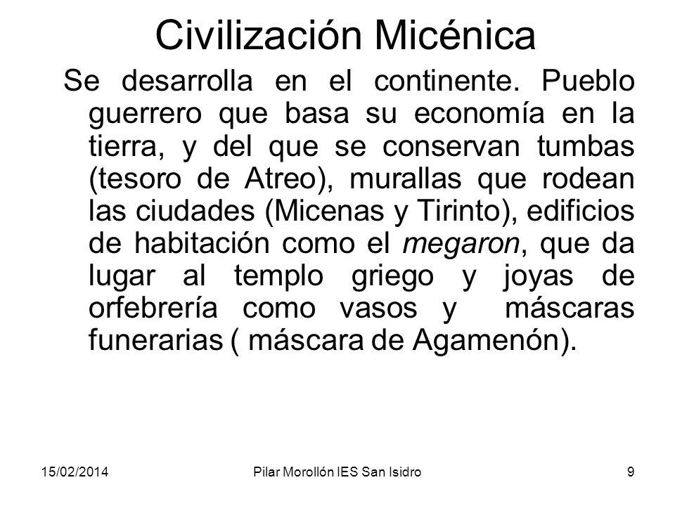 15/02/2014Pilar Morollón IES San Isidro9 Civilización Micénica Se desarrolla en el continente. Pueblo guerrero que basa su economía en la tierra, y de