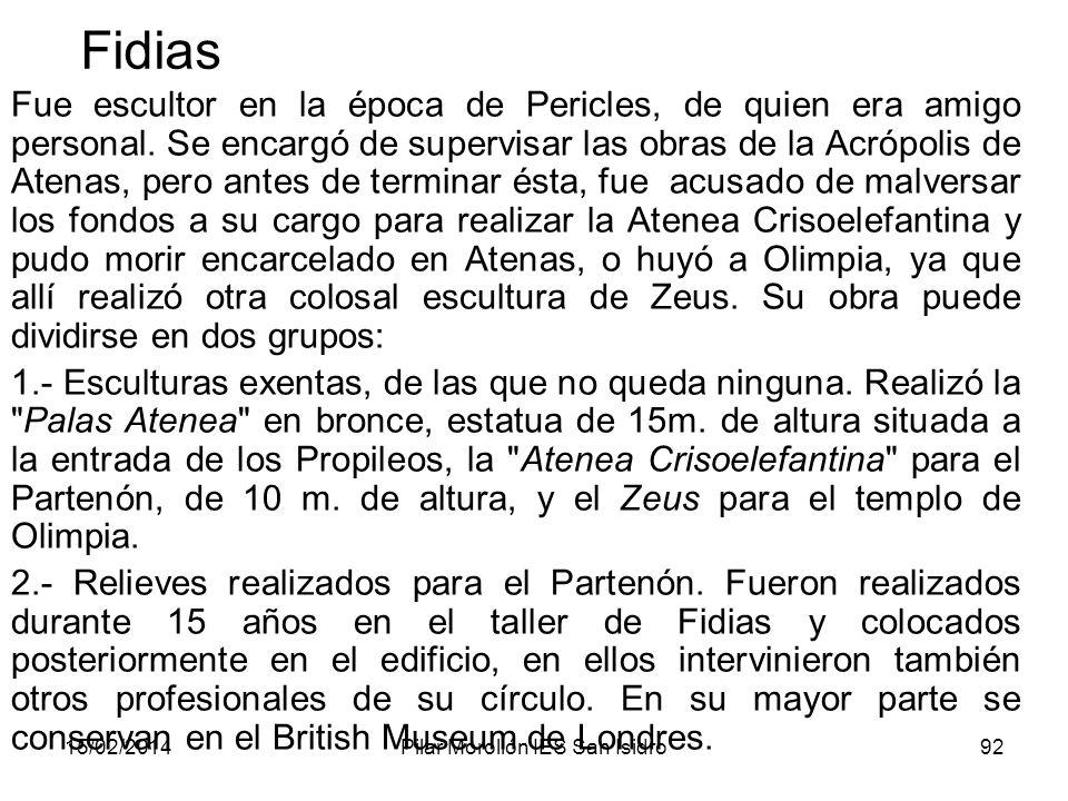 15/02/2014Pilar Morollón IES San Isidro92 Fidias Fue escultor en la época de Pericles, de quien era amigo personal. Se encargó de supervisar las obras