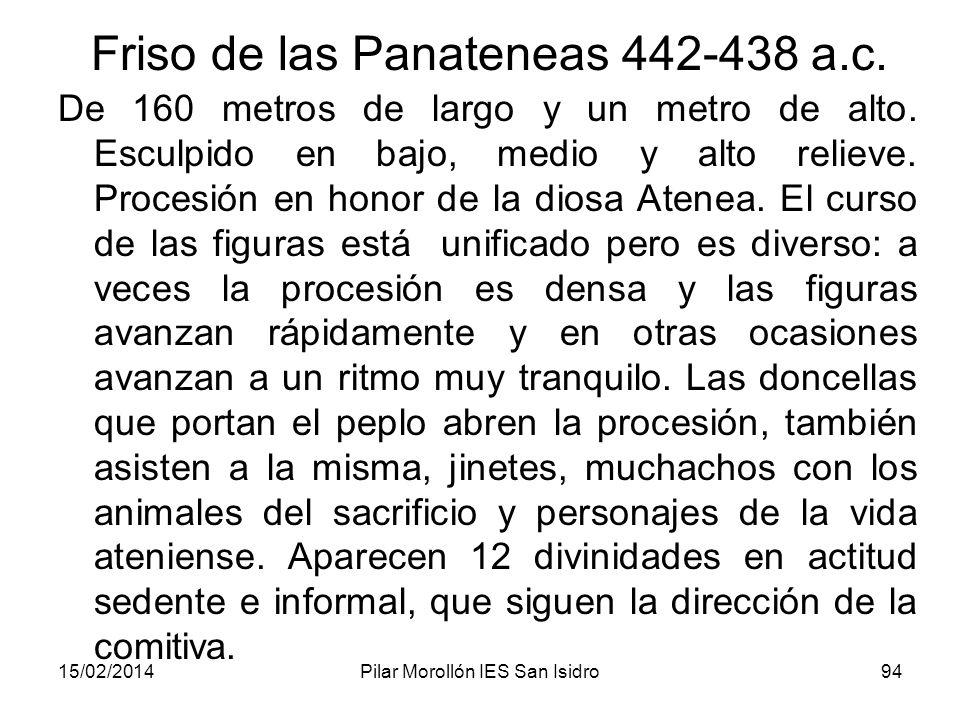 15/02/2014Pilar Morollón IES San Isidro94 Friso de las Panateneas 442-438 a.c. De 160 metros de largo y un metro de alto. Esculpido en bajo, medio y a
