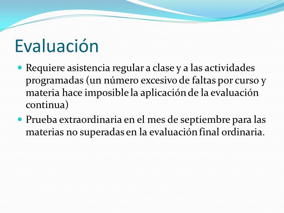 Evaluación Requiere asistencia regular a clase y a las actividades programadas (un número excesivo de faltas por curso y materia hace imposible la apl