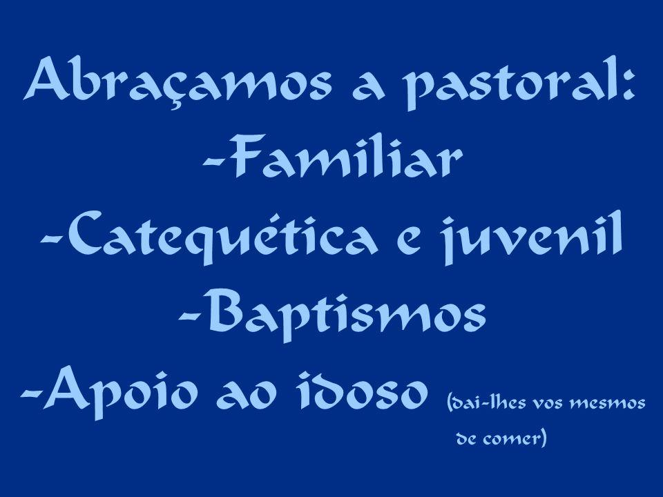 Abraçamos a pastoral: -Familiar -Catequética e juvenil -Baptismos -Apoio ao idoso (dai-lhes vos mesmos de comer)