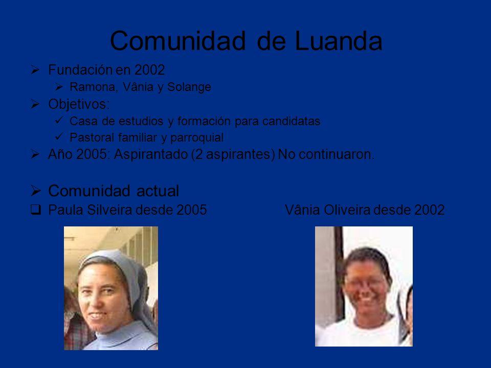 Comunidad de Luanda Fundación en 2002 Ramona, Vânia y Solange Objetivos: Casa de estudios y formación para candidatas Pastoral familiar y parroquial Año 2005: Aspirantado (2 aspirantes) No continuaron.