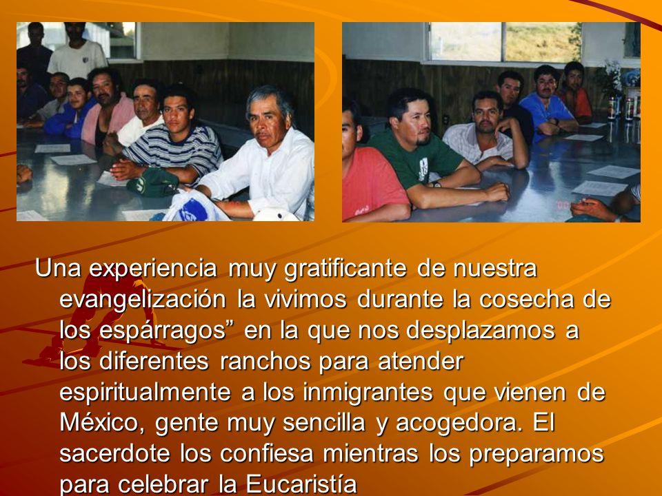 Una experiencia muy gratificante de nuestra evangelización la vivimos durante la cosecha de los espárragos en la que nos desplazamos a los diferentes ranchos para atender espiritualmente a los inmigrantes que vienen de México, gente muy sencilla y acogedora.