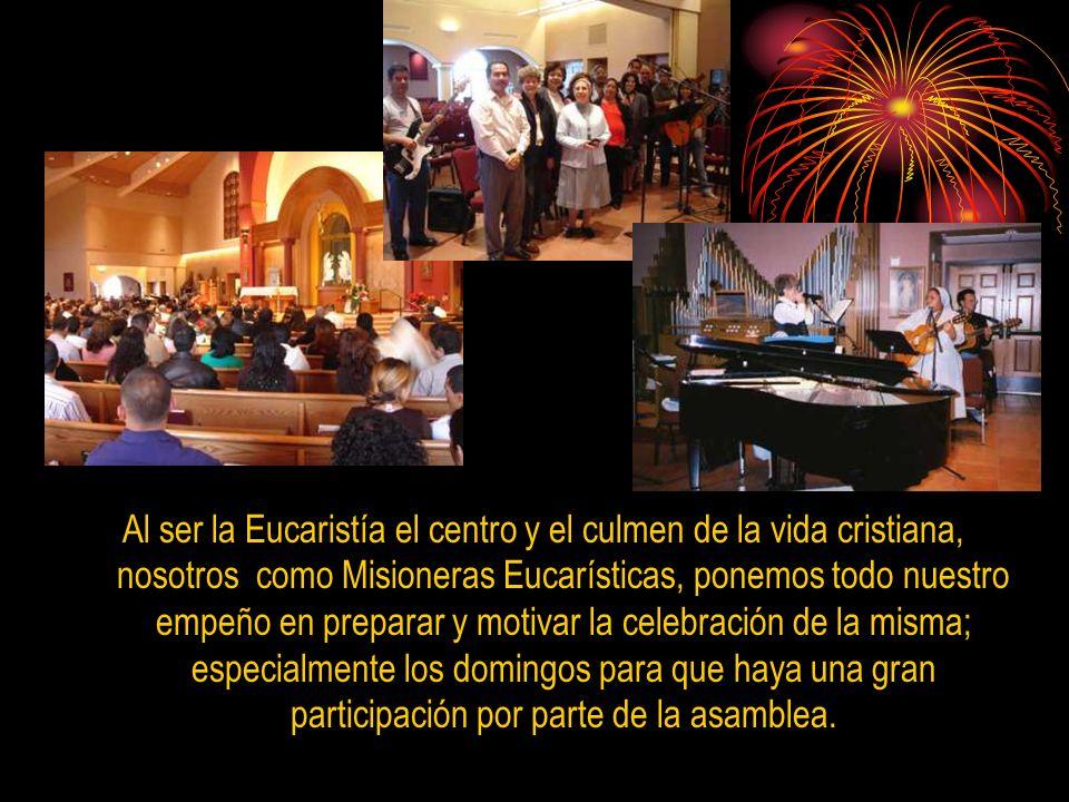 Al ser la Eucaristía el centro y el culmen de la vida cristiana, nosotros como Misioneras Eucarísticas, ponemos todo nuestro empeño en preparar y motivar la celebración de la misma; especialmente los domingos para que haya una gran participación por parte de la asamblea.