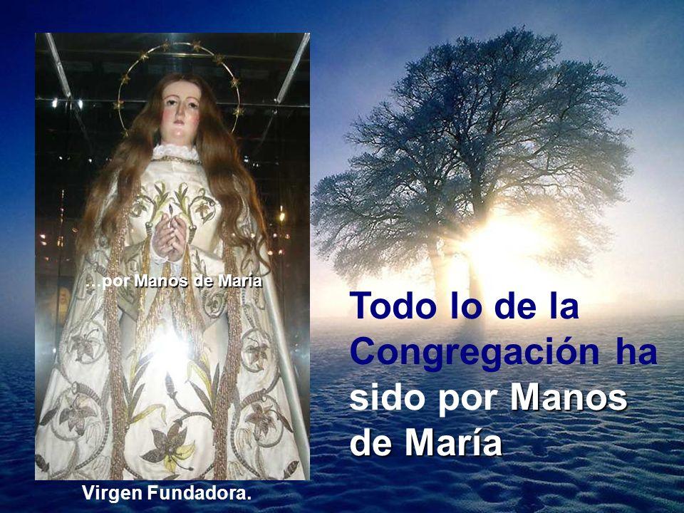Manos de María Todo lo de la Congregación ha sido por Manos de María Virgen Fundadora. Manos de María …por Manos de María