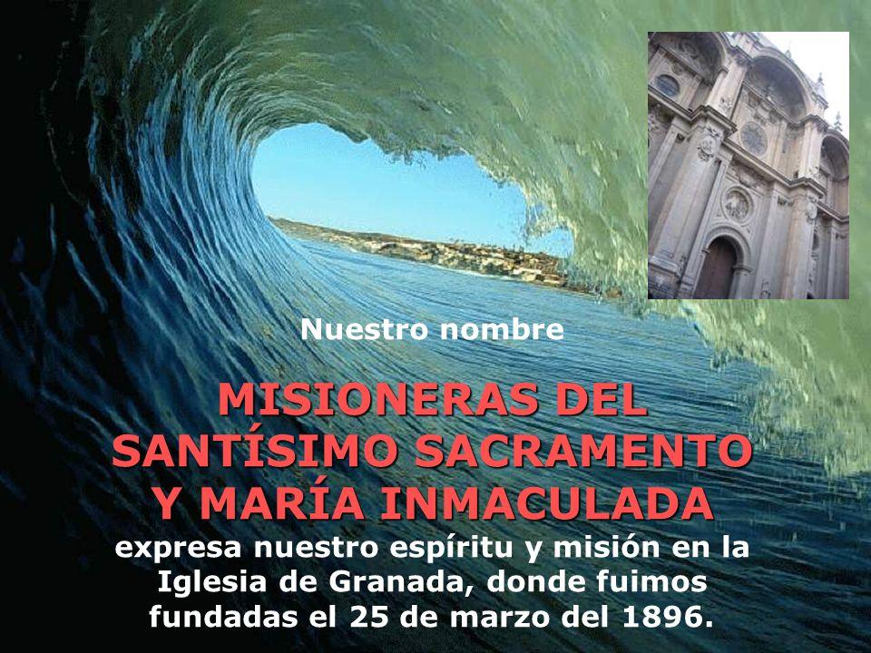 Nuestro nombre MISIONERAS DEL SANTÍSIMO SACRAMENTO Y MARÍA INMACULADA MISIONERAS DEL SANTÍSIMO SACRAMENTO Y MARÍA INMACULADA expresa nuestro espíritu y misión en la Iglesia de Granada, donde fuimos fundadas el 25 de marzo del 1896.
