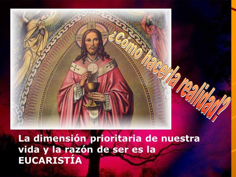 La dimensión prioritaria de nuestra vida y la razón de ser es la EUCARISTÍA