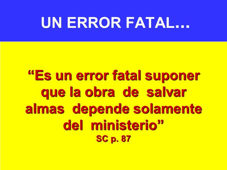 UN ERROR FATAL... Es un error fatal suponer que la obra de salvar almas depende solamente del ministerio SC p. 87