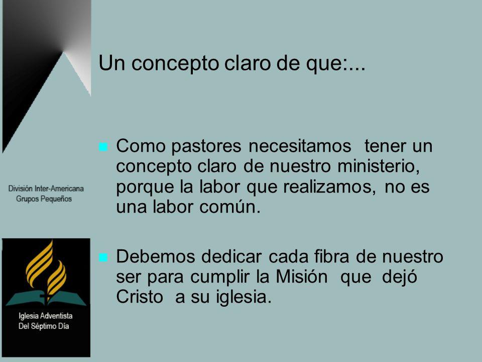 Un concepto claro de que:... Como pastores necesitamos tener un concepto claro de nuestro ministerio, porque la labor que realizamos, no es una labor