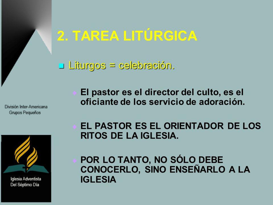 2. TAREA LITÚRGICA Liturgos = celebración. Liturgos = celebración. El pastor es el director del culto, es el oficiante de los servicio de adoración. E