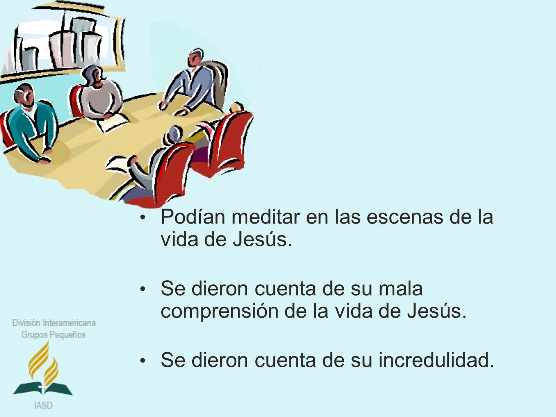 Podían meditar en las escenas de la vida de Jesús. Se dieron cuenta de su mala comprensión de la vida de Jesús. Se dieron cuenta de su incredulidad.