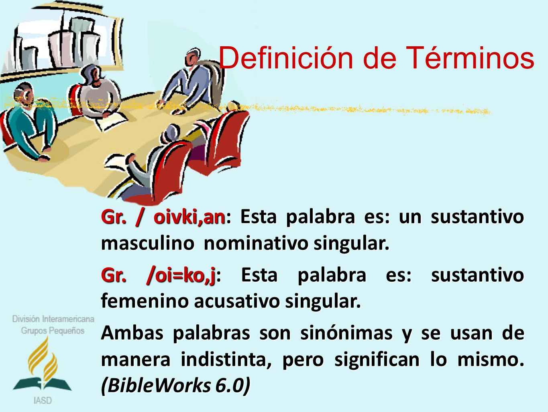 Definición de Términos Gr. / oivki,an: Esta palabra es: un sustantivo masculino nominativo singular. Gr. /oi=ko,j: Esta palabra es: sustantivo femenin