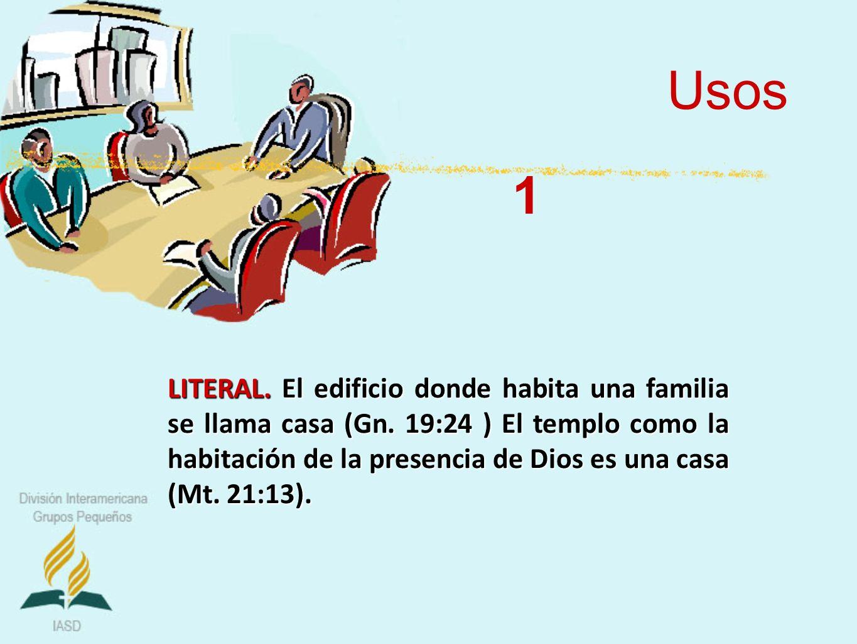 Usos LITERAL. El edificio donde habita una familia se llama casa (Gn. 19:24 ) El templo como la habitación de la presencia de Dios es una casa (Mt. 21