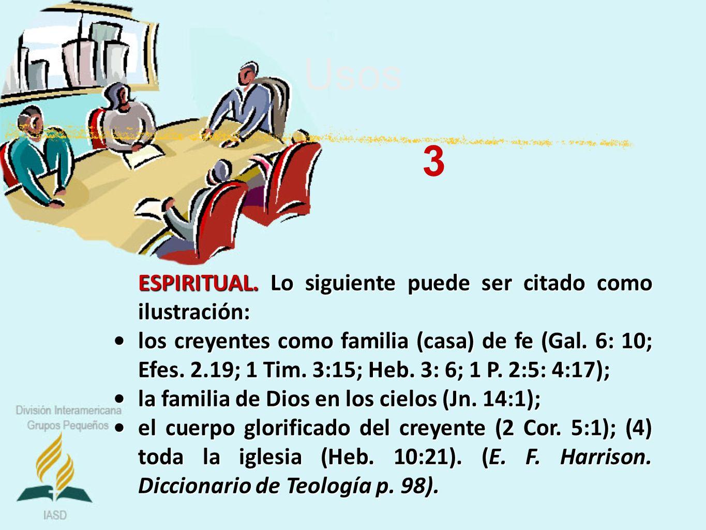 Usos ESPIRITUAL. Lo siguiente puede ser citado como ilustración: los creyentes como familia (casa) de fe (Gal. 6: 10; Efes. 2.19; 1 Tim. 3:15; Heb. 3: