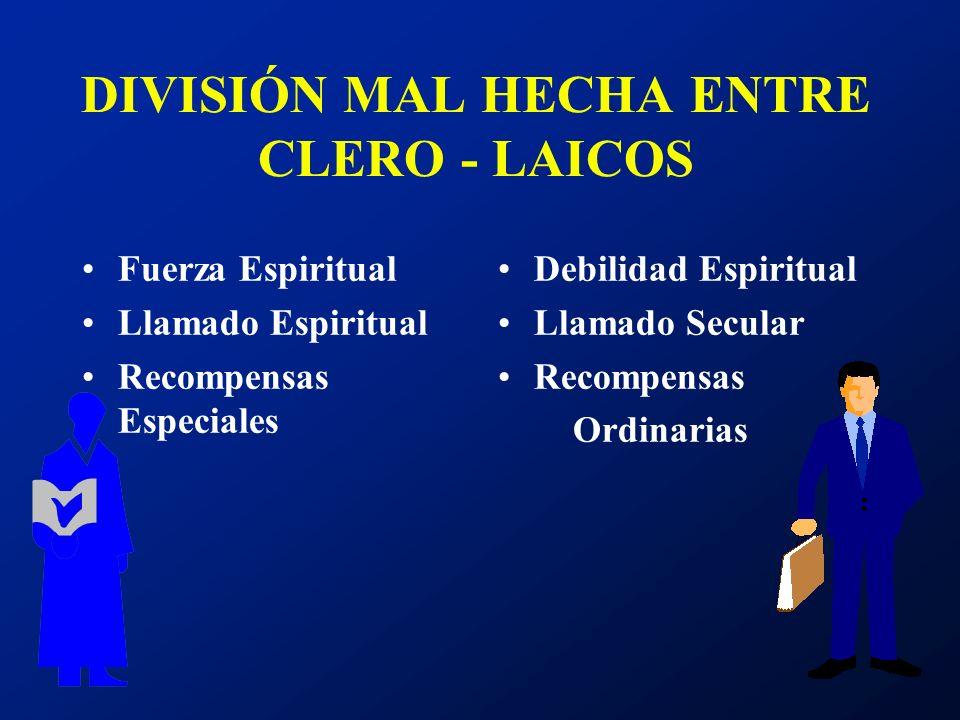 DIVISIÓN MAL HECHA ENTRE CLERO - LAICOS Fuerza Espiritual Llamado Espiritual Recompensas Especiales Debilidad Espiritual Llamado Secular Recompensas O