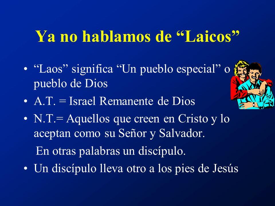 Ya no hablamos de Laicos Laos significa Un pueblo especial o pueblo de Dios A.T. = Israel Remanente de Dios N.T.= Aquellos que creen en Cristo y lo ac