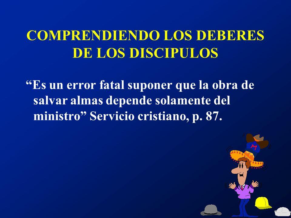 COMPRENDIENDO LOS DEBERES DE LOS DISCIPULOS Es un error fatal suponer que la obra de salvar almas depende solamente del ministro Servicio cristiano, p