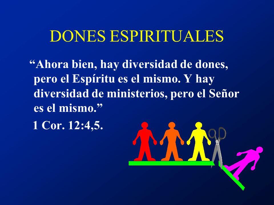 DONES ESPIRITUALES Ahora bien, hay diversidad de dones, pero el Espíritu es el mismo. Y hay diversidad de ministerios, pero el Señor es el mismo. 1 Co