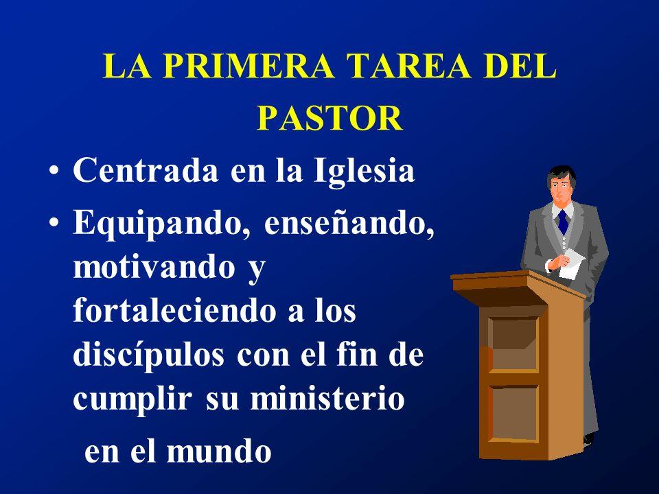 LA PRIMERA TAREA DEL PASTOR Centrada en la Iglesia Equipando, enseñando, motivando y fortaleciendo a los discípulos con el fin de cumplir su ministeri