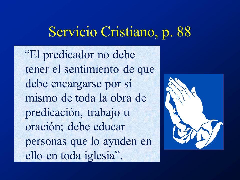 Servicio Cristiano, p. 88 El predicador no debe tener el sentimiento de que debe encargarse por sí mismo de toda la obra de predicación, trabajo u ora