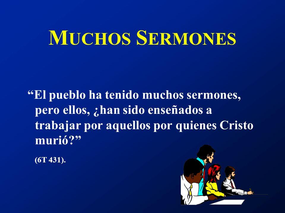 M UCHOS S ERMONES El pueblo ha tenido muchos sermones, pero ellos, ¿han sido enseñados a trabajar por aquellos por quienes Cristo murió? (6T 431).