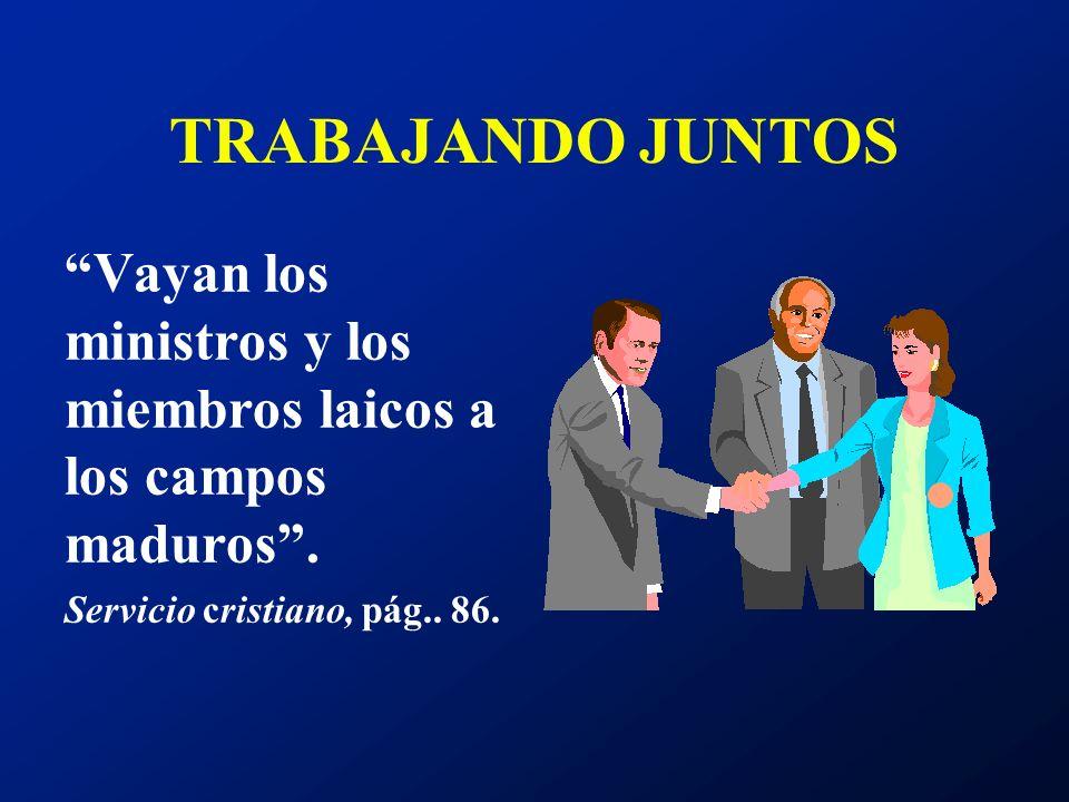 TRABAJANDO JUNTOS Vayan los ministros y los miembros laicos a los campos maduros. Servicio cristiano, pág.. 86.