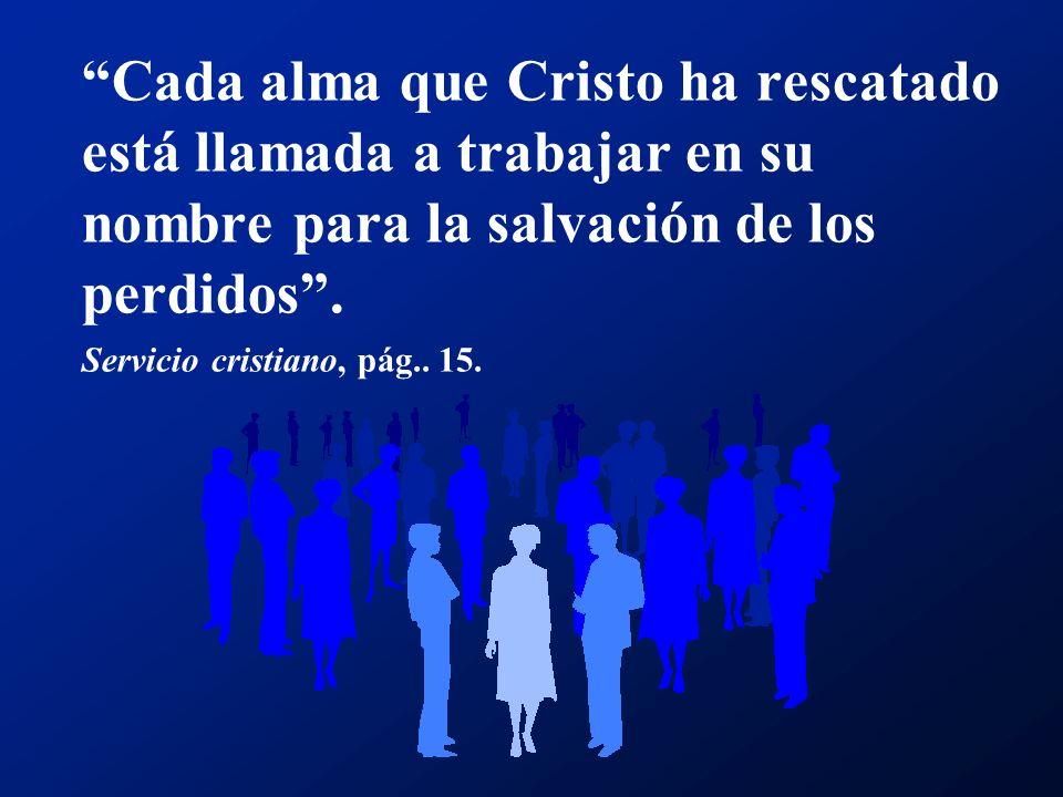 Cada alma que Cristo ha rescatado está llamada a trabajar en su nombre para la salvación de los perdidos. Servicio cristiano, pág.. 15.