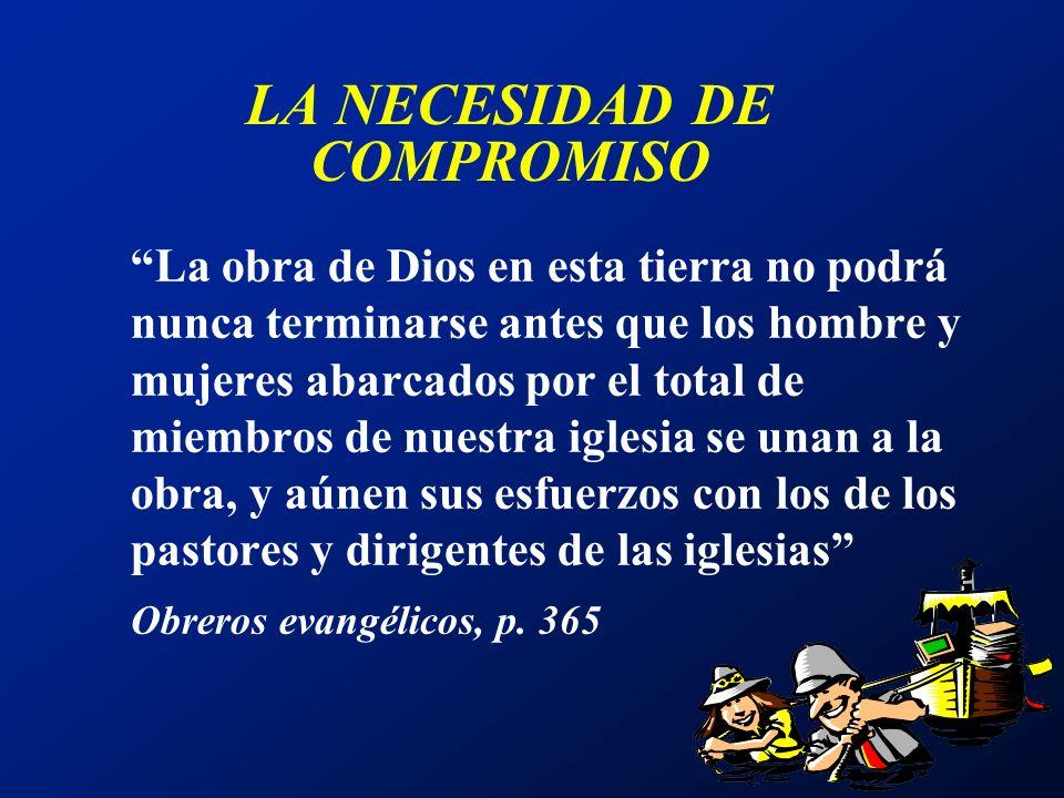 LA NECESIDAD DE COMPROMISO La obra de Dios en esta tierra no podrá nunca terminarse antes que los hombre y mujeres abarcados por el total de miembros
