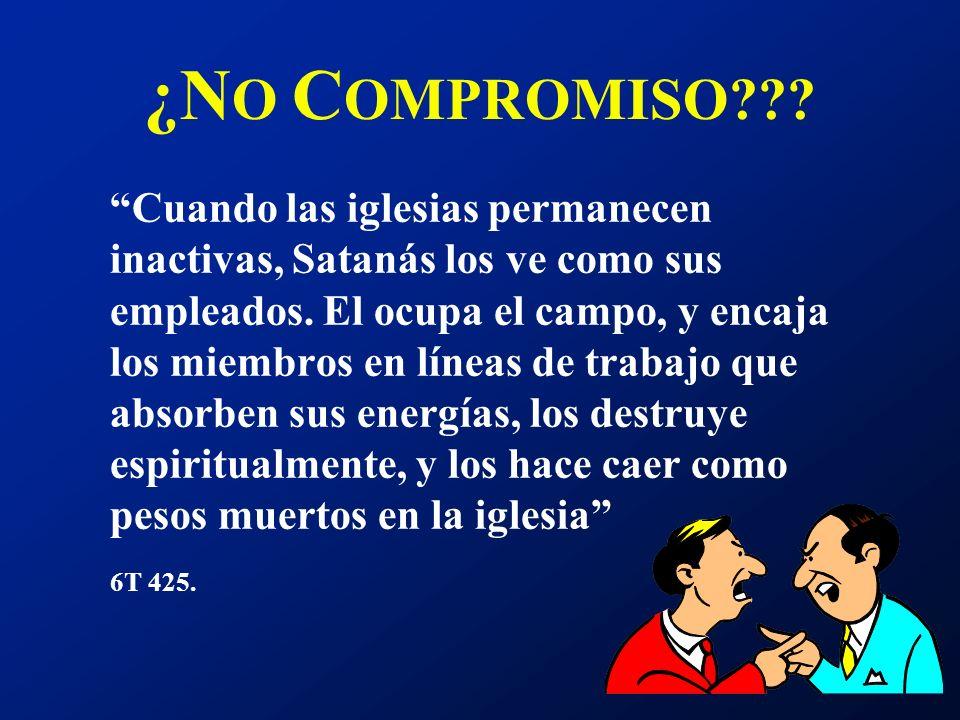 ¿N O C OMPROMISO??? Cuando las iglesias permanecen inactivas, Satanás los ve como sus empleados. El ocupa el campo, y encaja los miembros en líneas de