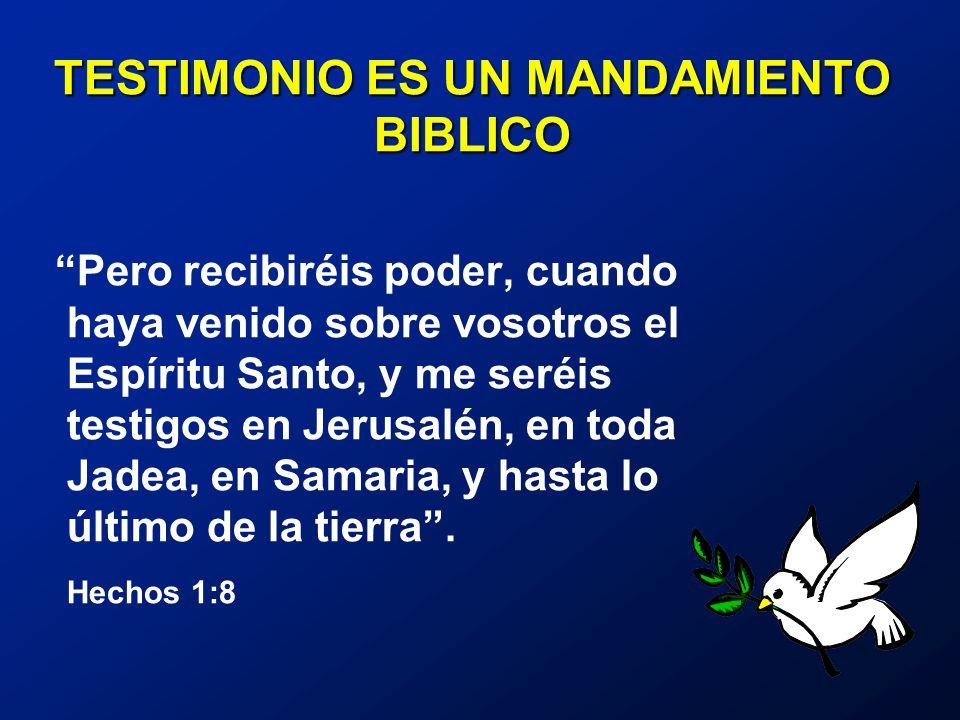 TESTIMONIO ES UN MANDAMIENTO BIBLICO Pero recibiréis poder, cuando haya venido sobre vosotros el Espíritu Santo, y me seréis testigos en Jerusalén, en