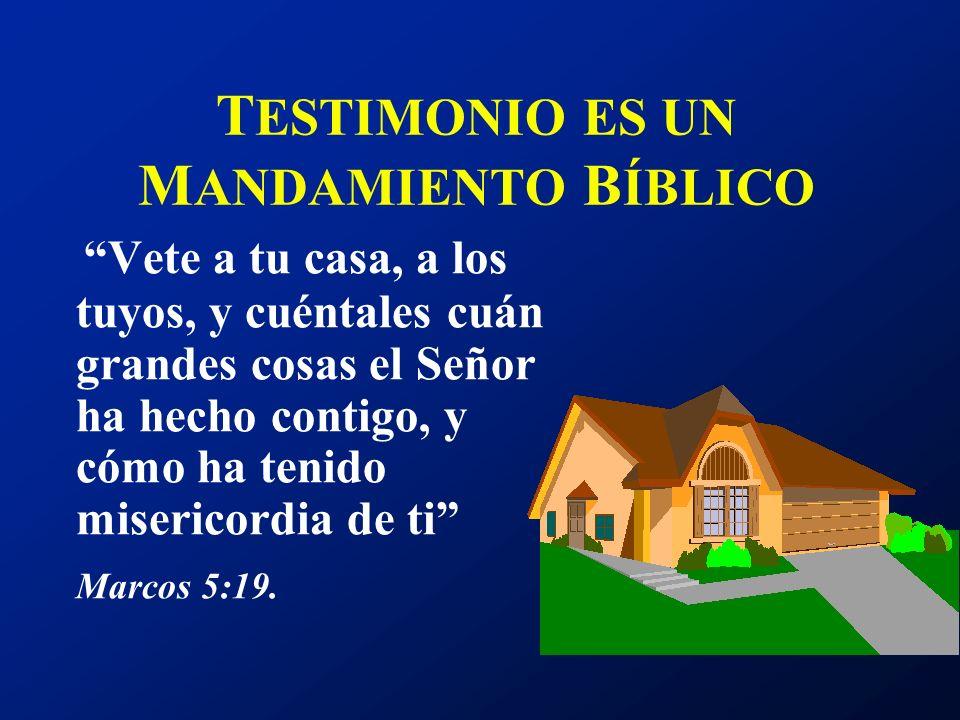 T ESTIMONIO ES UN M ANDAMIENTO B ÍBLICO Vete a tu casa, a los tuyos, y cuéntales cuán grandes cosas el Señor ha hecho contigo, y cómo ha tenido miseri