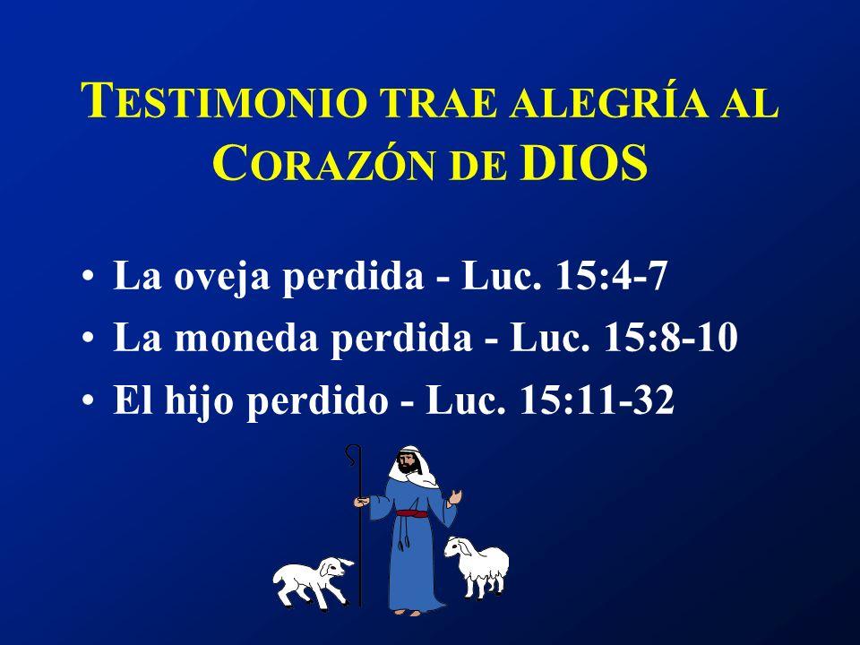 T ESTIMONIO TRAE ALEGRÍA AL C ORAZÓN DE DIOS La oveja perdida - Luc. 15:4-7 La moneda perdida - Luc. 15:8-10 El hijo perdido - Luc. 15:11-32