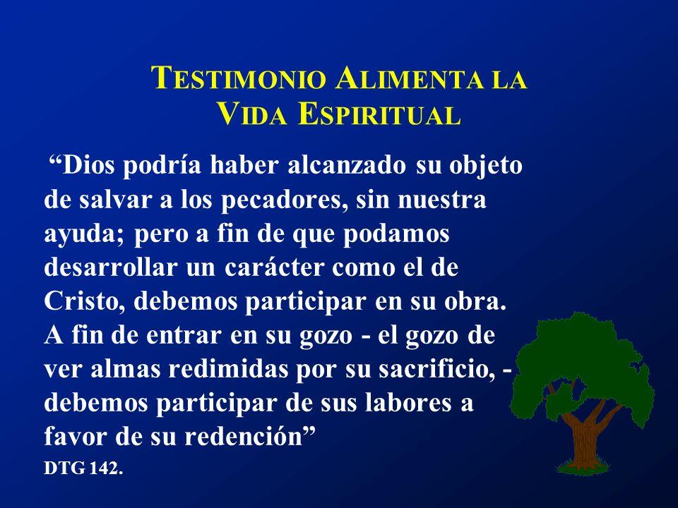 T ESTIMONIO A LIMENTA LA V IDA E SPIRITUAL Dios podría haber alcanzado su objeto de salvar a los pecadores, sin nuestra ayuda; pero a fin de que podam