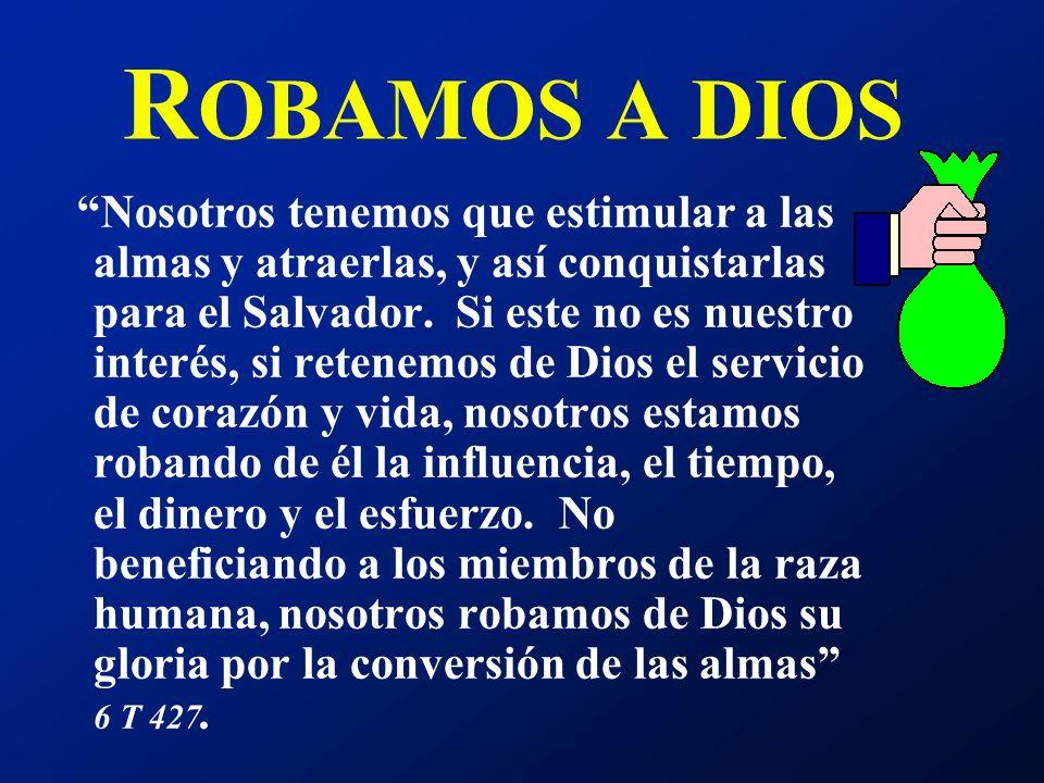 R OBAMOS A DIOS Nosotros tenemos que estimular a las almas y atraerlas, y así conquistarlas para el Salvador. Si este no es nuestro interés, si retene