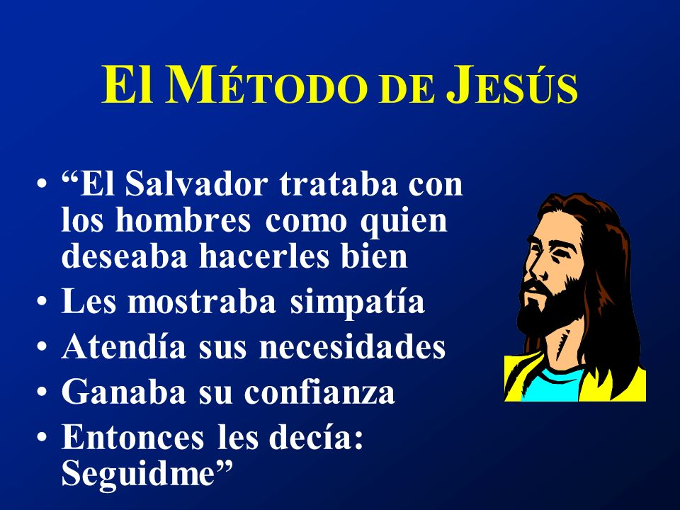El M ÉTODO DE J ESÚS El Salvador trataba con los hombres como quien deseaba hacerles bien Les mostraba simpatía Atendía sus necesidades Ganaba su conf