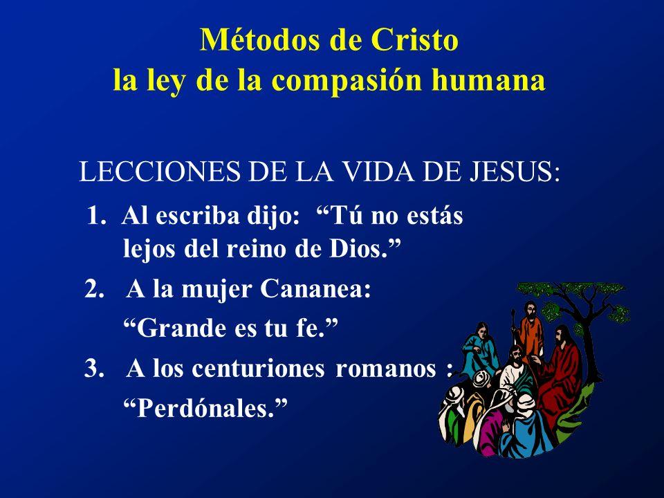 Métodos de Cristo la ley de la compasión humana LECCIONES DE LA VIDA DE JESUS: 1. Al escriba dijo: Tú no estás lejos del reino de Dios. 2. A la mujer