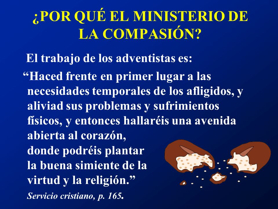 ¿POR QUÉ EL MINISTERIO DE LA COMPASIÓN? El trabajo de los adventistas es: Haced frente en primer lugar a las necesidades temporales de los afligidos,