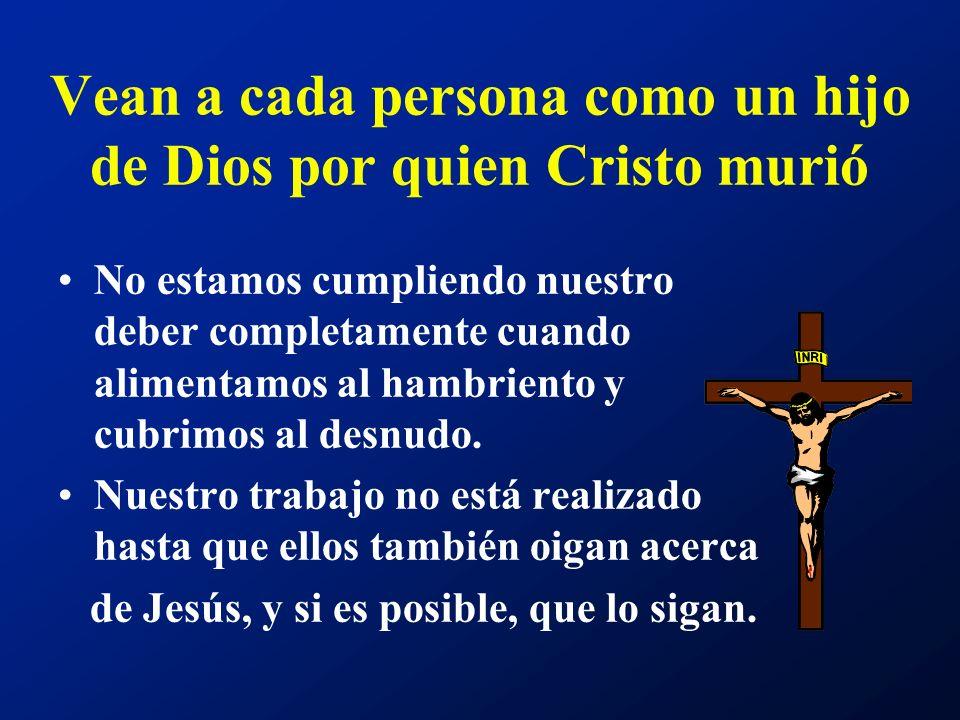 Vean a cada persona como un hijo de Dios por quien Cristo murió No estamos cumpliendo nuestro deber completamente cuando alimentamos al hambriento y c