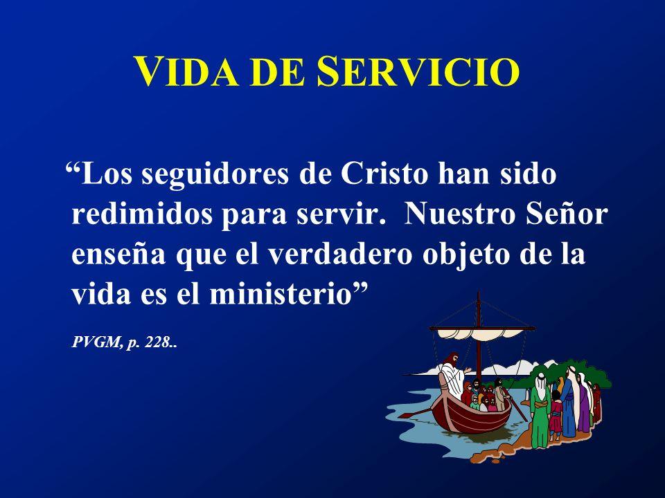 V IDA DE S ERVICIO Los seguidores de Cristo han sido redimidos para servir. Nuestro Señor enseña que el verdadero objeto de la vida es el ministerio P