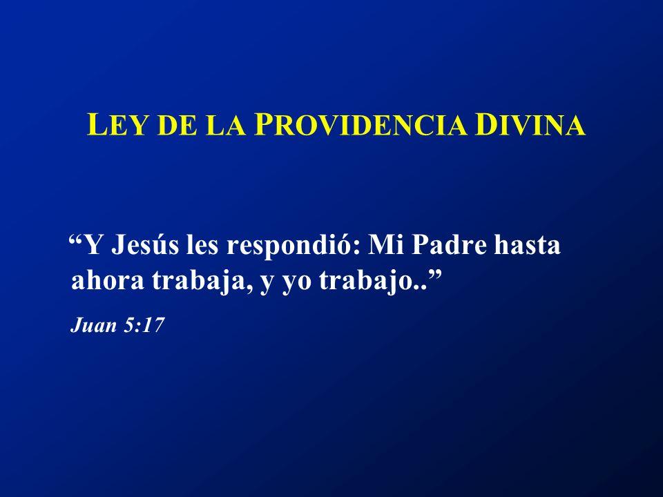 L EY DE LA P ROVIDENCIA D IVINA Y Jesús les respondió: Mi Padre hasta ahora trabaja, y yo trabajo.. Juan 5:17