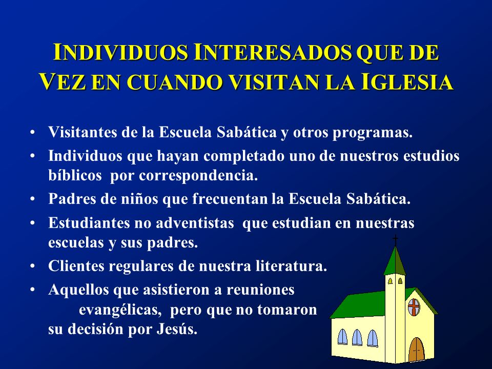 I NDIVIDUOS I NTERESADOS QUE DE V EZ EN CUANDO VISITAN LA I GLESIA Visitantes de la Escuela Sabática y otros programas. Individuos que hayan completad