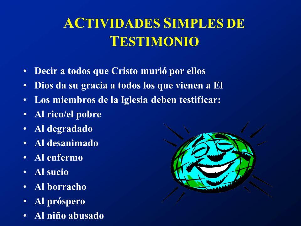 AC TIVIDADES S IMPLES DE T ESTIMONIO Decir a todos que Cristo murió por ellos Dios da su gracia a todos los que vienen a El Los miembros de la Iglesia