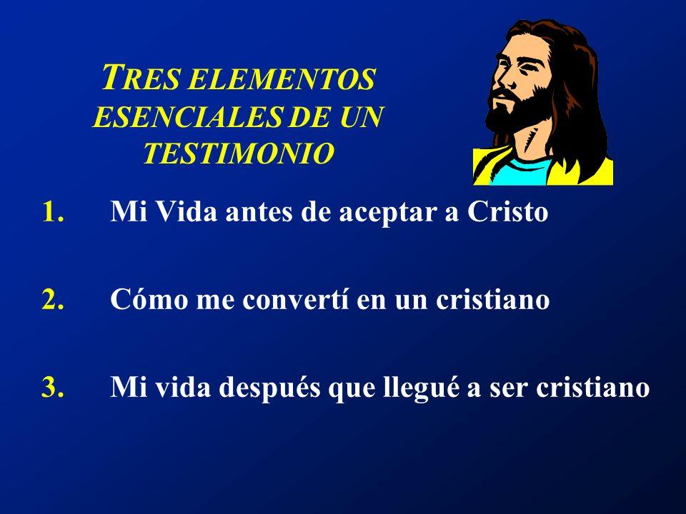 T RES ELEMENTOS ESENCIALES DE UN TESTIMONIO 1.Mi Vida antes de aceptar a Cristo 2.Cómo me convertí en un cristiano 3.Mi vida después que llegué a ser