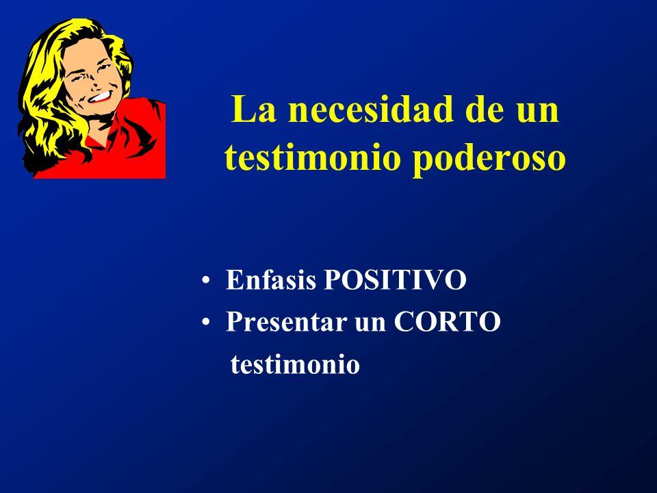 La necesidad de un testimonio poderoso Enfasis POSITIVO Presentar un CORTO testimonio