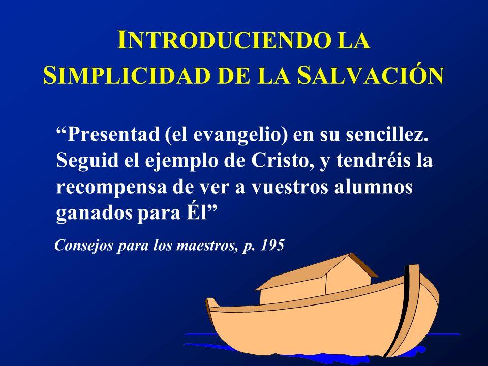 I NTRODUCIENDO LA S IMPLICIDAD DE LA S ALVACIÓN Presentad (el evangelio) en su sencillez. Seguid el ejemplo de Cristo, y tendréis la recompensa de ver